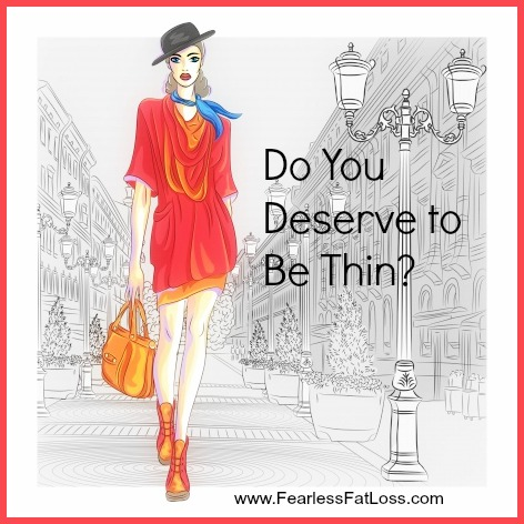 Do You Deserve To Be Thin? at FearlessFatLoss.com
