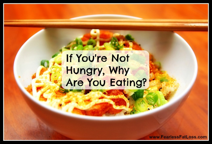 If You're Not Hungry Why Are You Eating? | FearlessFatLoss.com