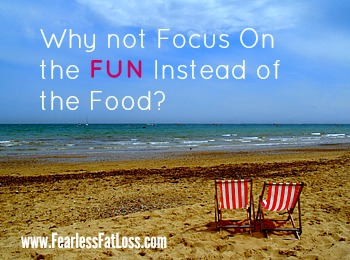 Focus On the FUN Instead of the Food at FearlessFatLoss.com