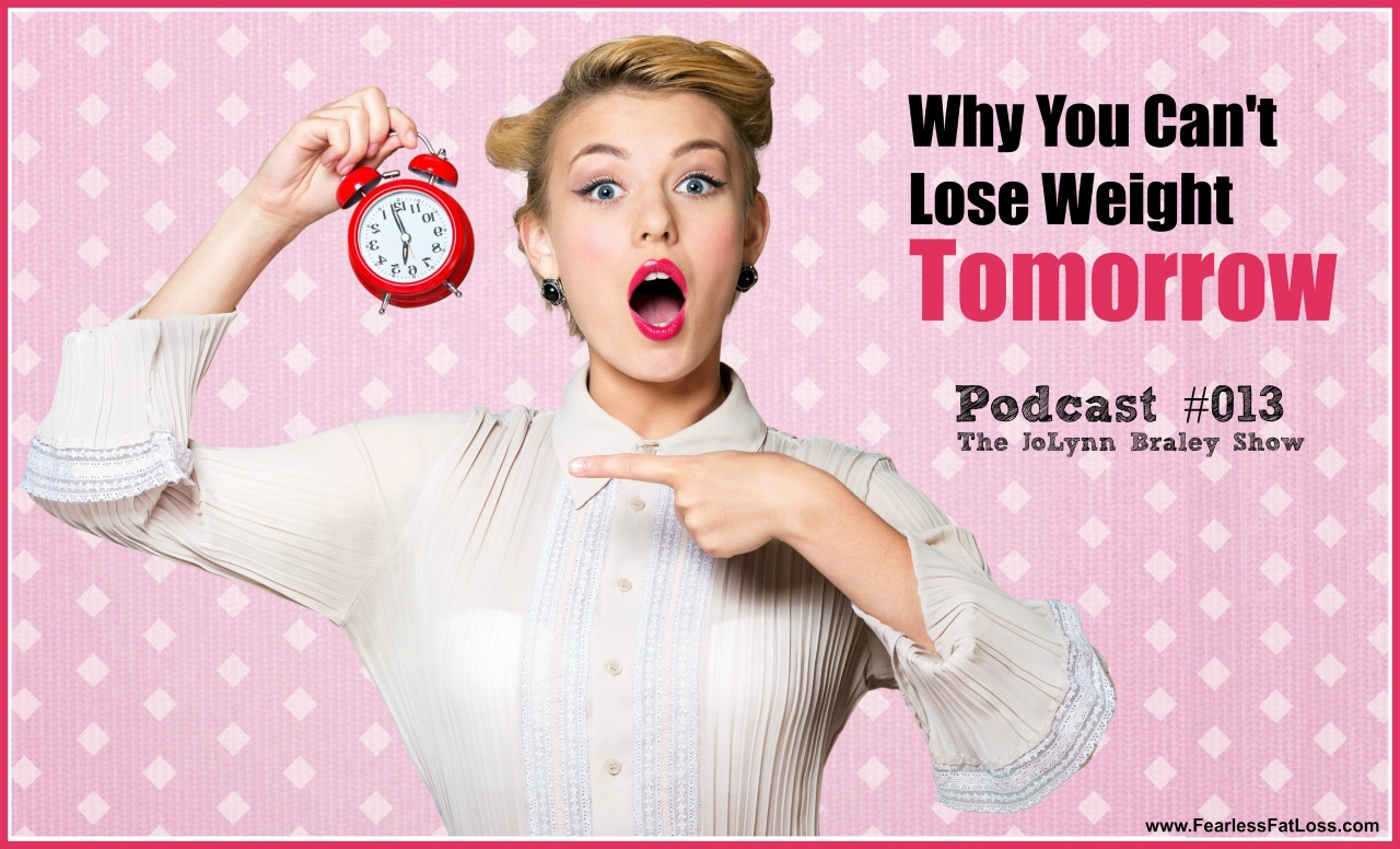 Why You Can't Lose Weight Tomorrow | FearlessFatLoss.com | Permanent Weight Loss Coach JoLynn Braley | Emotional Eating Help | Binge Eating Help