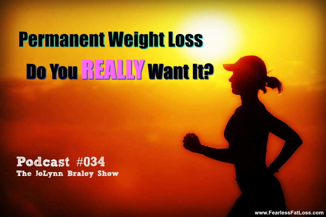 Permanent Weight Loss: Do You REALLY Want It? | Free Weight Loss Podcaset | FearlessFatLoss.com | The JoLynn Braley Show
