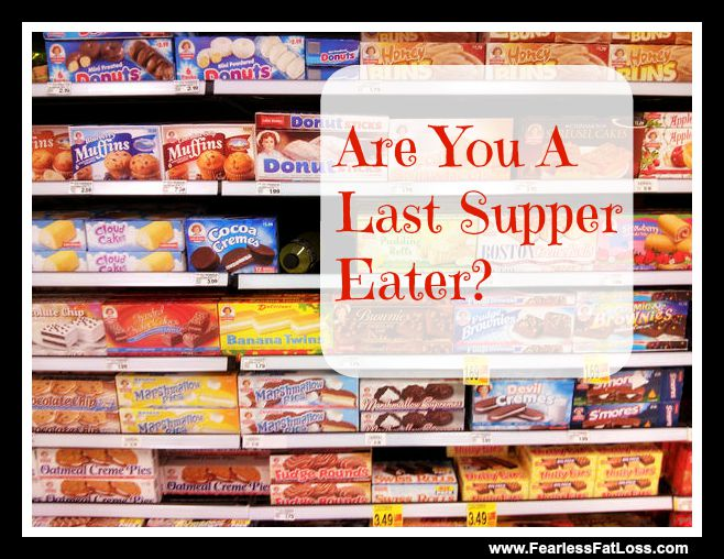 Are You A Last Supper Eater - FearlessFatLoss