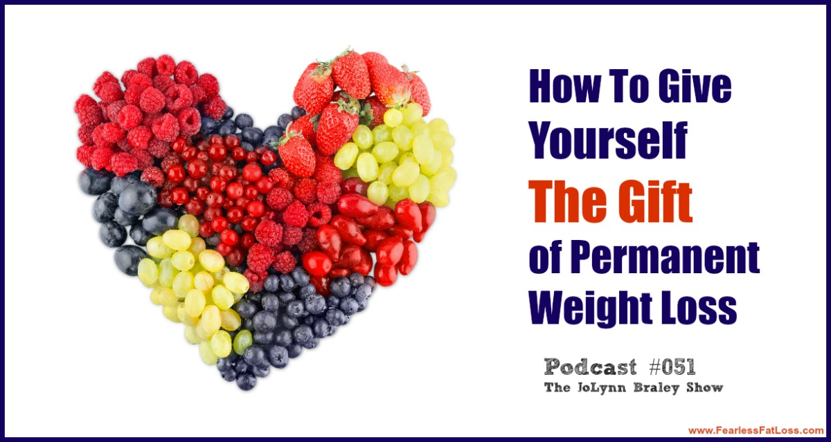 How To Give Yourself The Gift Of Permanent Weight Loss | FearlessFatLoss.com | Permanent Weight Loss Coach JoLynn Braley