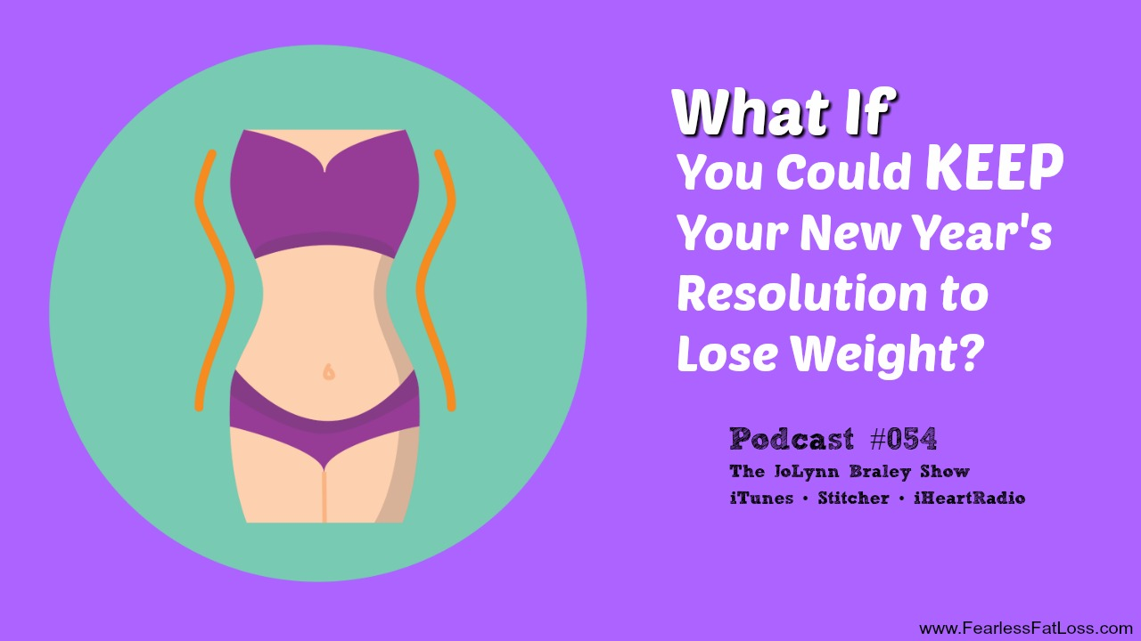 What If You Could Keep Your New Year's Resolution to Lose Weight? | FearlessFatLoss.com | Permanent Weight Loss Coach JoLynn Braley