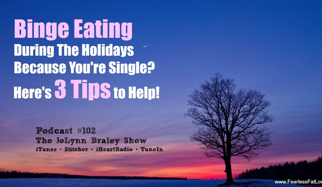 Binge Eating During The Holiday Season Because You're Single and Depressed? Here's 3 Tips to Help! [Podcast #102]