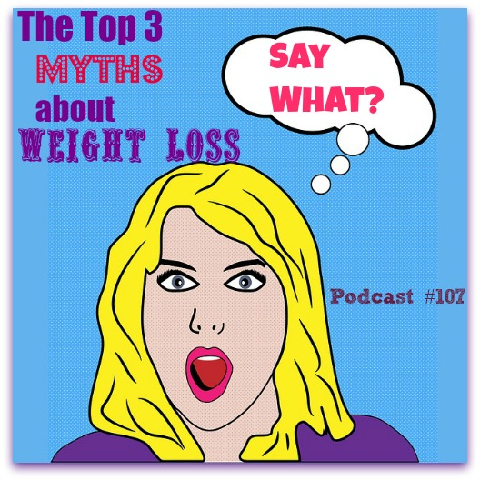 Top 3 Myths About Weight Loss Podcast #107