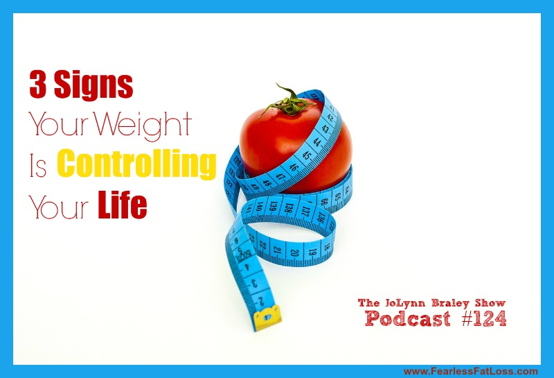 3 Signs Your Weight Is Controlling Your Life | FearlessFatLoss.com