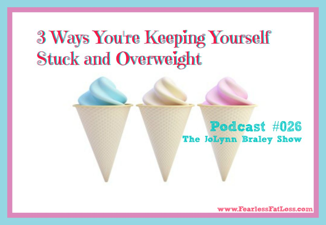 3 Ways You're Keeping Yourself Stuck And Overweight - FearlessFatLoss.com