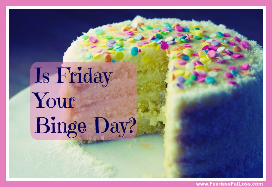 Is Friday Your Binge Eating Day? - FearlessFatLoss