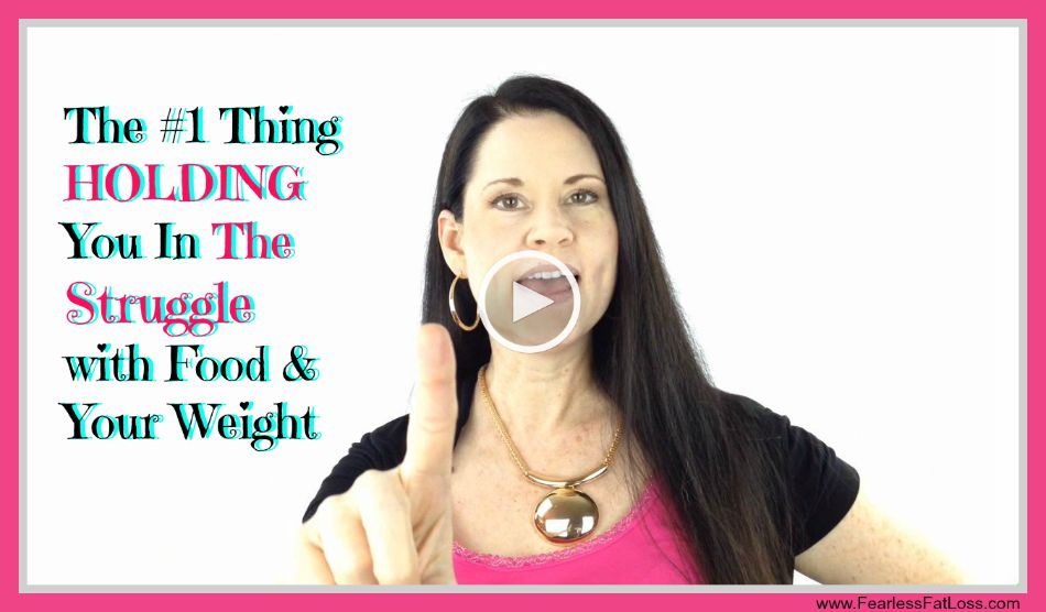 Number One Thing Holding You In Struggle With Food And Your Weight - FearlessFatLoss