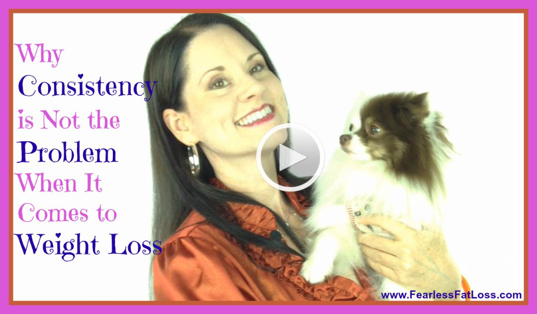 Why Consistency To Lose Weight Is Not Your Problem - FearlessFatLoss