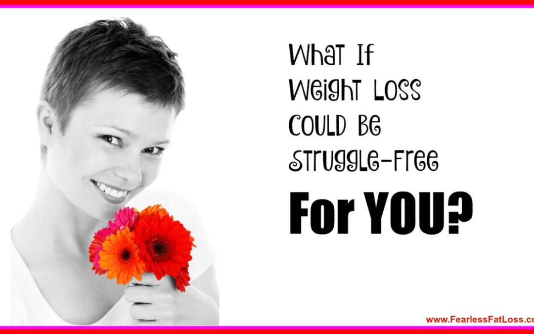 What If Weight Loss Could Be Struggle-Free FOR YOU?