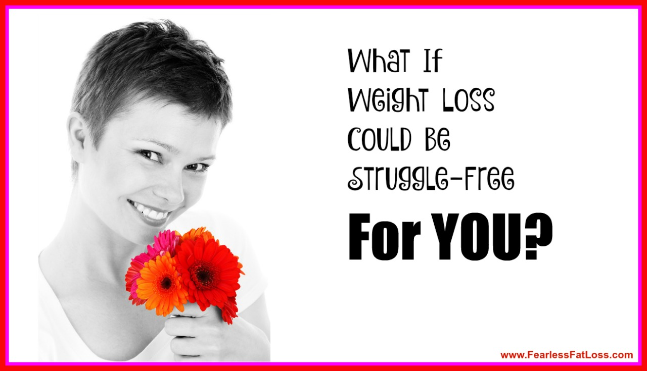 What If Weight Loss Could Be Struggle Free For YOU - FearlessFatLoss.com