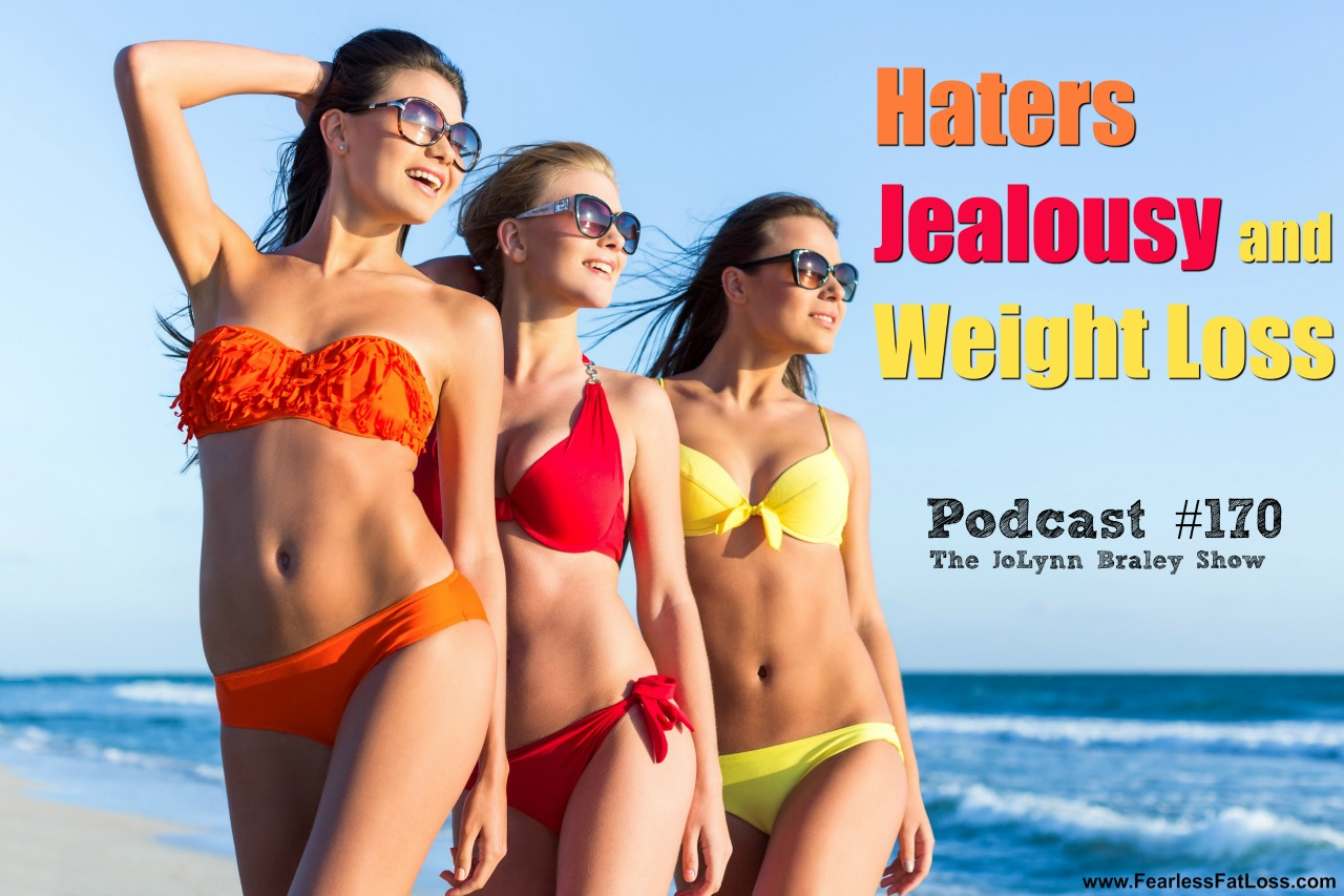 Haters Jealousy and Weight Loss | Free Weight Loss Podcast | FearlessFatLoss.com | Permanent Weight Loss Coach JoLynn Braley