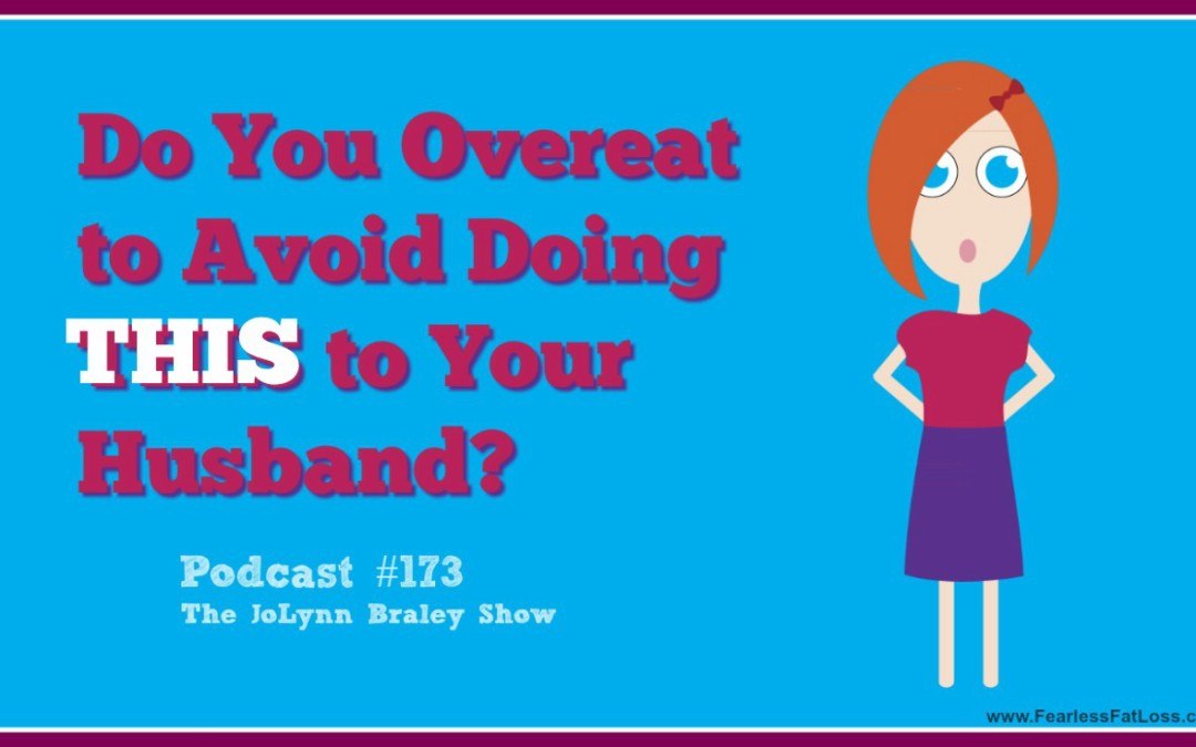 Do You Overeat To Avoid Doing THIS To Your Husband? [Podcast #173]
