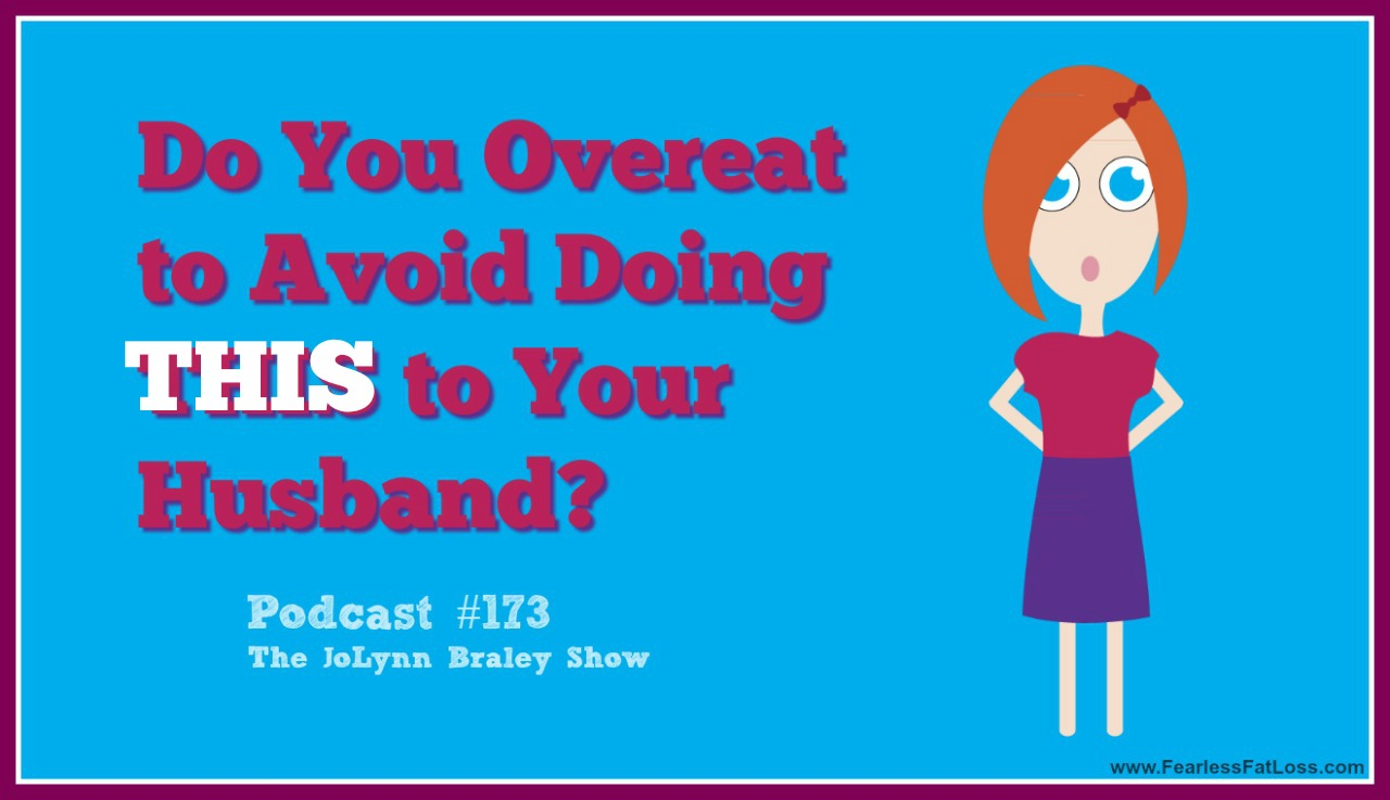 Do You Overeat To Avoid Doing THIS To Your Husband | FearlessFatLoss.com | Emotional Eating Coach JoLynn Braley | Free Weight Loss Podcast