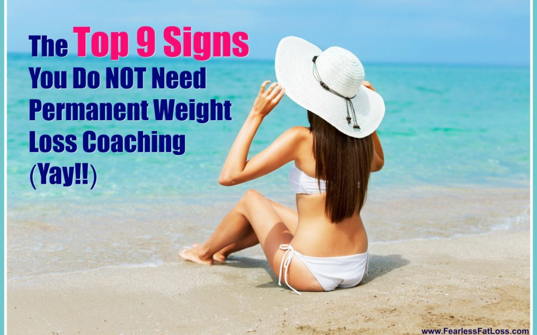 The Top 9 Signs You Do NOT Need Permanent Weight Loss Coaching