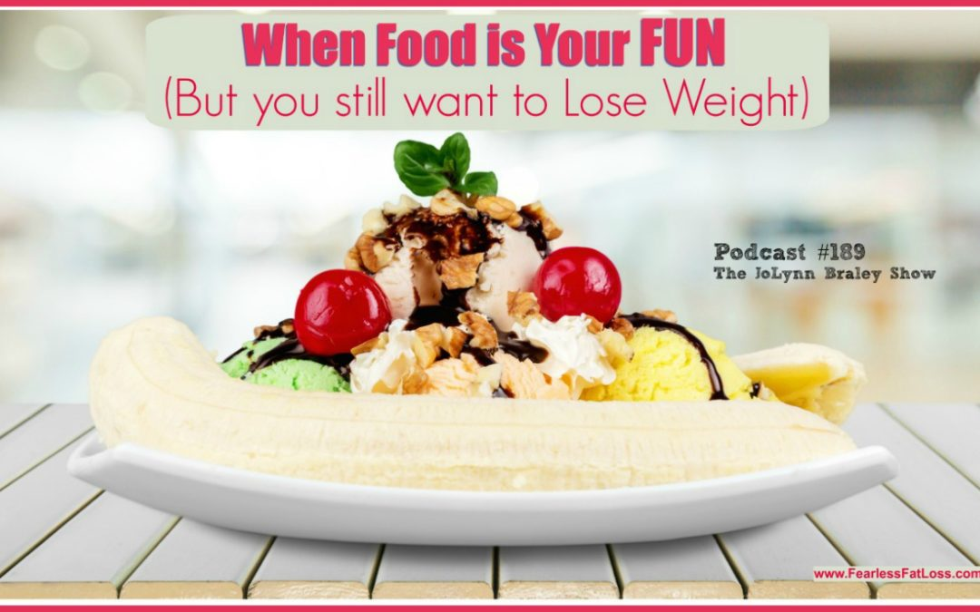 When Food Is Your FUN But You Want To Lose Weight [Podcast #189]