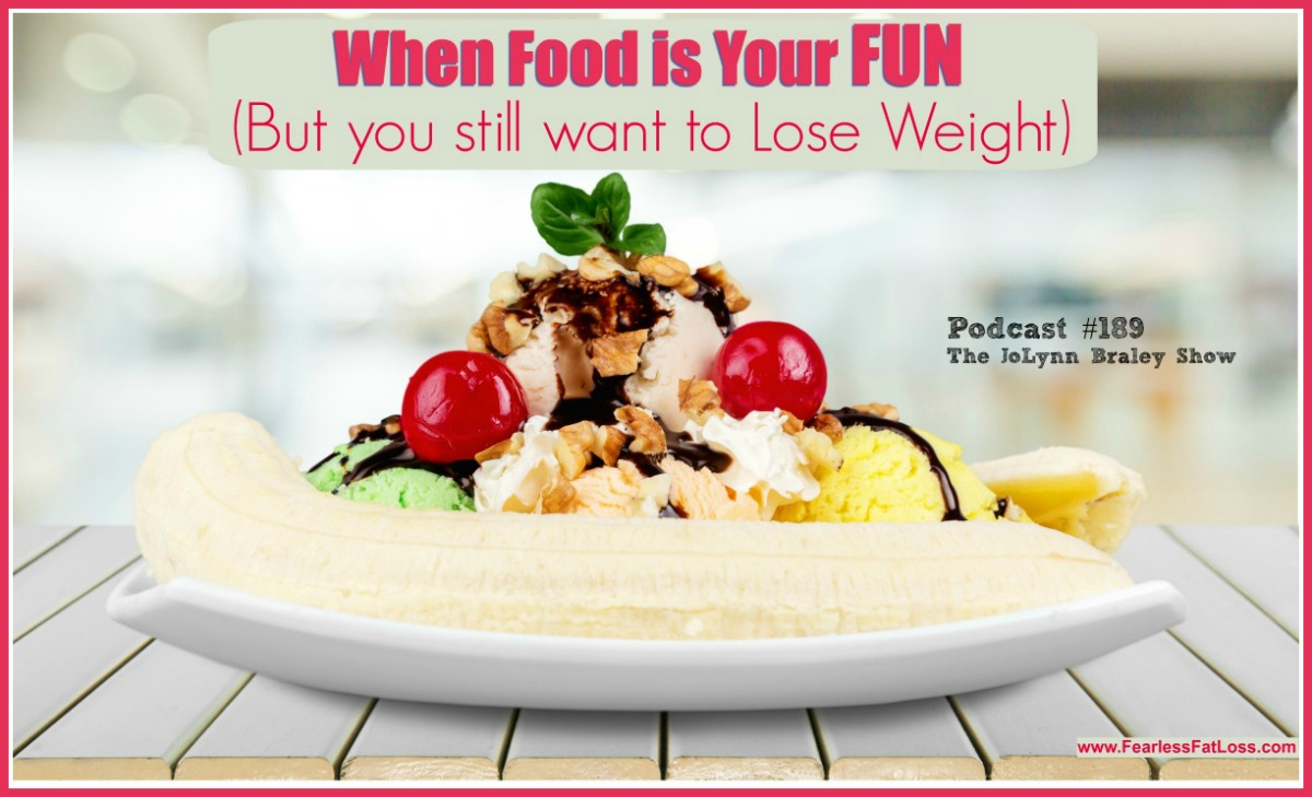 When Food Is Your Fun But You Still Want To Lose Weight | FearlessFatLoss.com | Best weight loss podcaset | The JoLynn Braley Show | Permanent weight loss coach