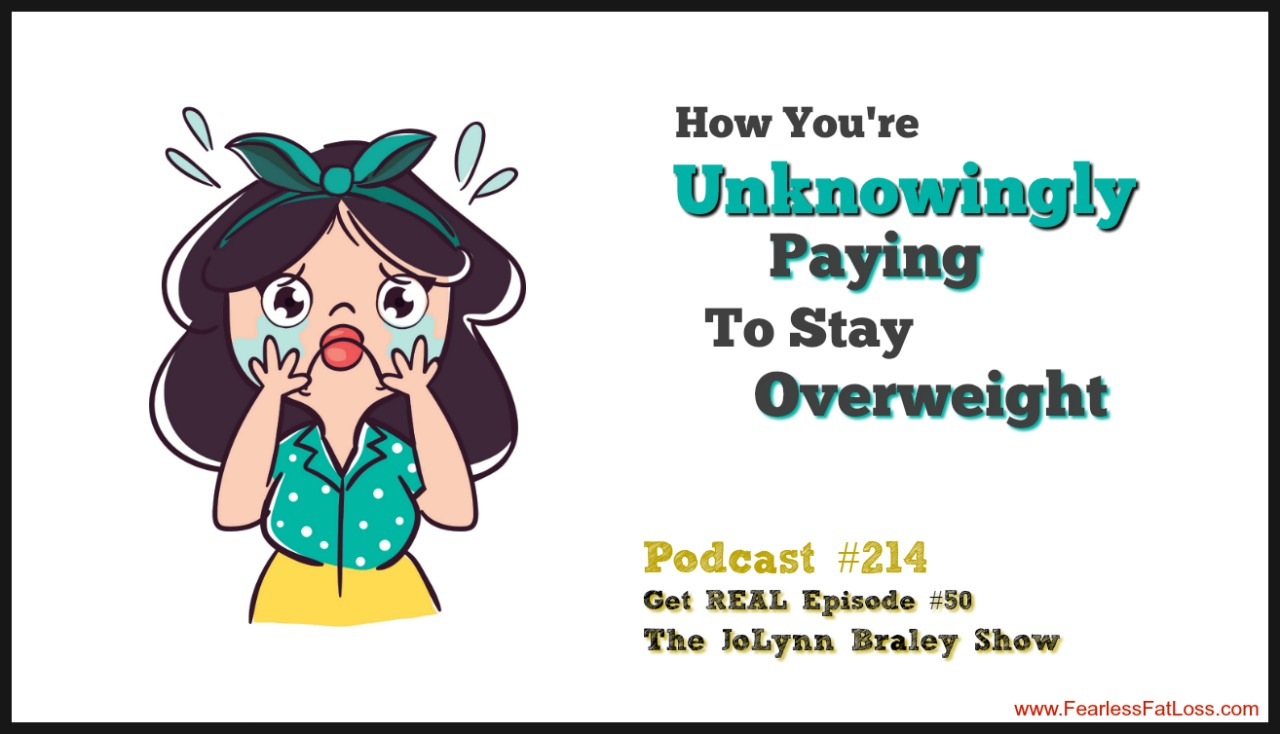 How You Are Unknowingly Paying To Stay Overweight | FearlessFatLoss.com | The JoLynn Braley Show with Permanent Weight Loss Coach JoLynn Braley