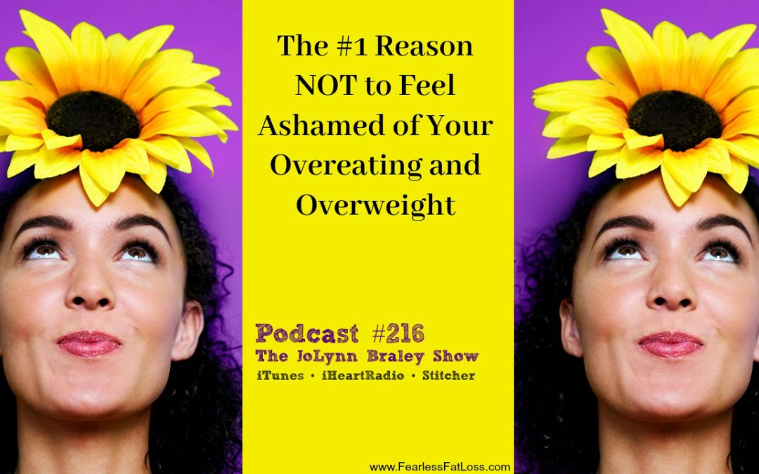 The Number One Reason NOT to Feel Ashamed of Your Out-of-Control Eating and Overweight Body [Podcast #216]