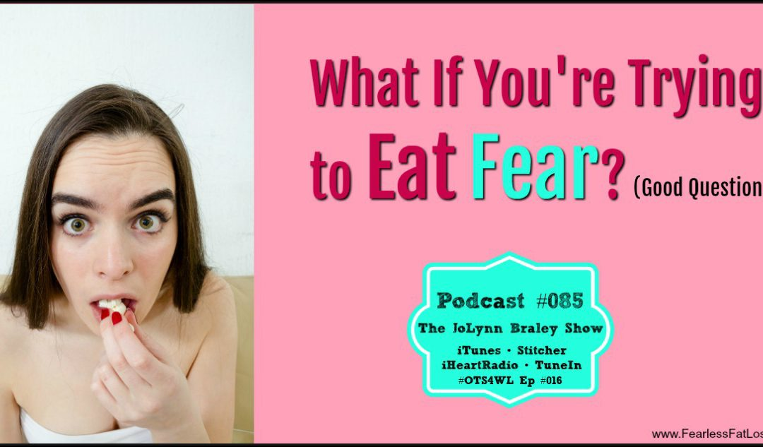 Which FEARS Are You Eating Now? [Podcast #085]