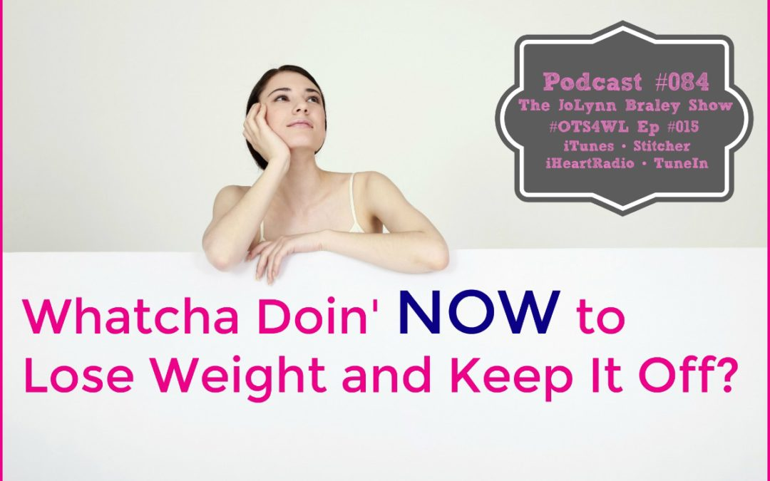 It's About What You Are Doing NOW to Lose Weight and Keep It Off [Podcast #084]
